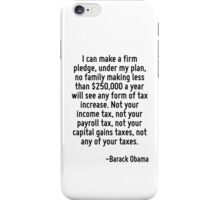 I can make a firm pledge, under my plan, no family making less than $250,000 a year will see any form of tax increase. Not your income tax, not your payroll tax, not your capital gains taxes, not any iPhone Case/Skin