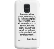 I can make a firm pledge, under my plan, no family making less than $250,000 a year will see any form of tax increase. Not your income tax, not your payroll tax, not your capital gains taxes, not any Samsung Galaxy Case/Skin