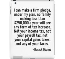 I can make a firm pledge, under my plan, no family making less than $250,000 a year will see any form of tax increase. Not your income tax, not your payroll tax, not your capital gains taxes, not any iPad Case/Skin