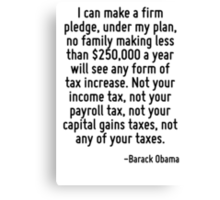 I can make a firm pledge, under my plan, no family making less than $250,000 a year will see any form of tax increase. Not your income tax, not your payroll tax, not your capital gains taxes, not any Canvas Print