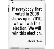 If everybody that voted in 2008 shows up in 2010, we will win this election. We will win this election. iPad Case/Skin