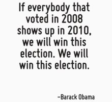 If everybody that voted in 2008 shows up in 2010, we will win this election. We will win this election. by Quotr