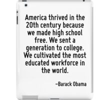 America thrived in the 20th century because we made high school free. We sent a generation to college. We cultivated the most educated workforce in the world. iPad Case/Skin