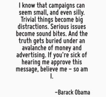 I know that campaigns can seem small, and even silly. Trivial things become big distractions. Serious issues become sound bites. And the truth gets buried under an avalanche of money and advertising. by Quotr