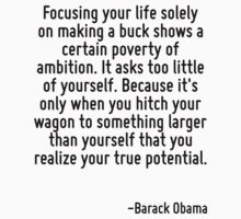 Focusing your life solely on making a buck shows a certain poverty of ambition. It asks too little of yourself. Because it's only when you hitch your wagon to something larger than yourself that you  by Quotr