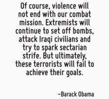 Of course, violence will not end with our combat mission. Extremists will continue to set off bombs, attack Iraqi civilians and try to spark sectarian strife. But ultimately, these terrorists will fa by Quotr