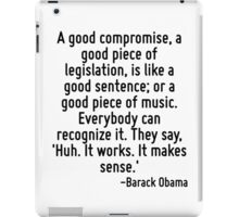 A good compromise, a good piece of legislation, is like a good sentence; or a good piece of music. Everybody can recognize it. They say, 'Huh. It works. It makes sense.' iPad Case/Skin