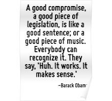 A good compromise, a good piece of legislation, is like a good sentence; or a good piece of music. Everybody can recognize it. They say, 'Huh. It works. It makes sense.' Poster