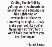 Cutting the deficit by gutting our investments in innovation and education is like lightening an overloaded airplane by removing its engine. It may make you feel like you're flying high at first, but by Quotr