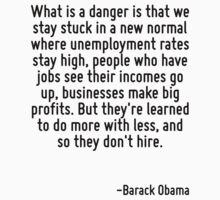 What is a danger is that we stay stuck in a new normal where unemployment rates stay high, people who have jobs see their incomes go up, businesses make big profits. But they're learned to do more wi by Quotr