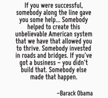 If you were successful, somebody along the line gave you some help... Somebody helped to create this unbelievable American system that we have that allowed you to thrive. Somebody invested in roads a by Quotr