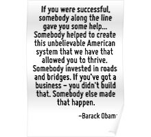 If you were successful, somebody along the line gave you some help... Somebody helped to create this unbelievable American system that we have that allowed you to thrive. Somebody invested in roads a Poster