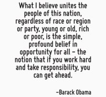 What I believe unites the people of this nation, regardless of race or region or party, young or old, rich or poor, is the simple, profound belief in opportunity for all - the notion that if you work T-Shirt