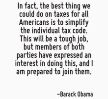 In fact, the best thing we could do on taxes for all Americans is to simplify the individual tax code. This will be a tough job, but members of both parties have expressed an interest in doing this,  by Quotr