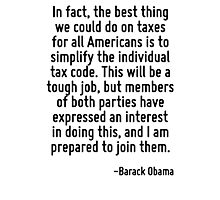 In fact, the best thing we could do on taxes for all Americans is to simplify the individual tax code. This will be a tough job, but members of both parties have expressed an interest in doing this,  Photographic Print