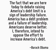 The fact that we are here today to debate raising America's debt limit is a sign of leadership failure. America has a debt problem and a failure of leadership. Americans deserve better. I, therefore, by Quotr