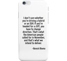 I don't care whether you're driving a hybrid or an SUV. If you're headed for a cliff, you have to change direction. That's what the American people called for in November, and that's what we intend t iPhone Case/Skin