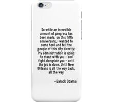 So while an incredible amount of progress has been made, on this fifth anniversary, I wanted to come here and tell the people of this city directly: My administration is going to stand with you - and iPhone Case/Skin