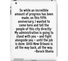 So while an incredible amount of progress has been made, on this fifth anniversary, I wanted to come here and tell the people of this city directly: My administration is going to stand with you - and iPad Case/Skin