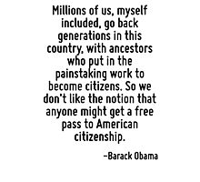 Millions of us, myself included, go back generations in this country, with ancestors who put in the painstaking work to become citizens. So we don't like the notion that anyone might get a free pass  Photographic Print
