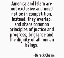 America and Islam are not exclusive and need not be in competition. Instead, they overlap, and share common principles of justice and progress, tolerance and the dignity of all human beings. by Quotr