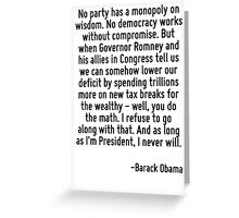 No party has a monopoly on wisdom. No democracy works without compromise. But when Governor Romney and his allies in Congress tell us we can somehow lower our deficit by spending trillions more on ne Greeting Card