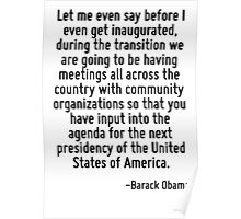 Let me even say before I even get inaugurated, during the transition we are going to be having meetings all across the country with community organizations so that you have input into the agenda for  Poster