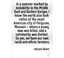 In a summer marked by instability in the Middle East and Eastern Europe, I know the world also took notice of the small American city of Ferguson, Missouri - where a young man was killed, and a commu Poster