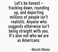 Let's be honest - tracking down, rounding up, and deporting millions of people isn't realistic. Anyone who suggests otherwise isn't being straight with you. It's also not who we are as Americans. by Quotr