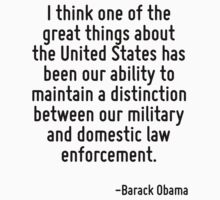 I think one of the great things about the United States has been our ability to maintain a distinction between our military and domestic law enforcement. by Quotr