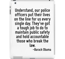 Understand, our police officers put their lives on the line for us every single day. They've got a tough job to do to maintain public safety and hold accountable those who break the law. iPad Case/Skin