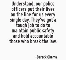 Understand, our police officers put their lives on the line for us every single day. They've got a tough job to do to maintain public safety and hold accountable those who break the law. by Quotr