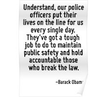 Understand, our police officers put their lives on the line for us every single day. They've got a tough job to do to maintain public safety and hold accountable those who break the law. Poster