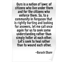 Ours is a nation of laws: of citizens who live under them and for the citizens who enforce them. So, to a community in Ferguson that is rightly hurting and looking for answers, let me call once again Poster
