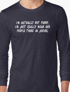 I'm actually not funny i'm just really mean and people think i'm joking Funny Geek Nerd Long Sleeve T-Shirt