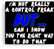 Im not really a control freak but can i show you the right way to do that Funny Geek Nerd Canvas Print