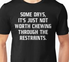 Some days it's just not worth chewing through the restraints Funny Geek Nerd Unisex T-Shirt