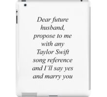 Dear future husband, propose to me with any Taylor Swift song reference and I'll say yes and marry you iPad Case/Skin