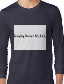 Reality Ruined My Life Long Sleeve T-Shirt