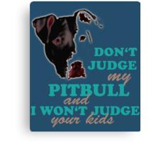 don't judge my pitbull and i won't judge your kids Canvas Print