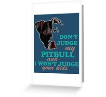 don't judge my pitbull and i won't judge your kids Greeting Card