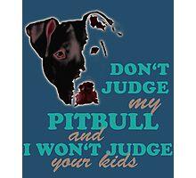don't judge my pitbull and i won't judge your kids Photographic Print