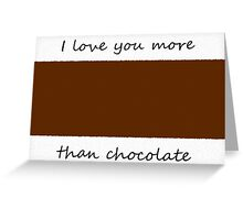 I love you more than chocolate. {Attach chocolate bar to card.} Greeting Card