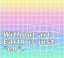 "Without ""art"" Earth is just ""eh""  by Laurel Shada"