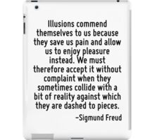 Illusions commend themselves to us because they save us pain and allow us to enjoy pleasure instead. We must therefore accept it without complaint when they sometimes collide with a bit of reality ag iPad Case/Skin
