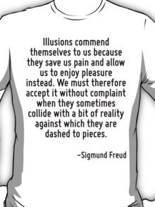 Illusions commend themselves to us because they save us pain and allow us to enjoy pleasure instead. We must therefore accept it without complaint when they sometimes collide with a bit of reality ag T-Shirt
