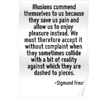 Illusions commend themselves to us because they save us pain and allow us to enjoy pleasure instead. We must therefore accept it without complaint when they sometimes collide with a bit of reality ag Poster