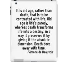 It is old age, rather than death, that is to be contrasted with life. Old age is life's parody, whereas death transforms life into a destiny: in a way it preserves it by giving it the absolute dimens iPad Case/Skin