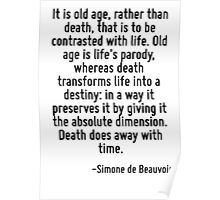 It is old age, rather than death, that is to be contrasted with life. Old age is life's parody, whereas death transforms life into a destiny: in a way it preserves it by giving it the absolute dimens Poster