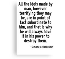 All the idols made by man, however terrifying they may be, are in point of fact subordinate to him, and that is why he will always have it in his power to destroy them. Canvas Print